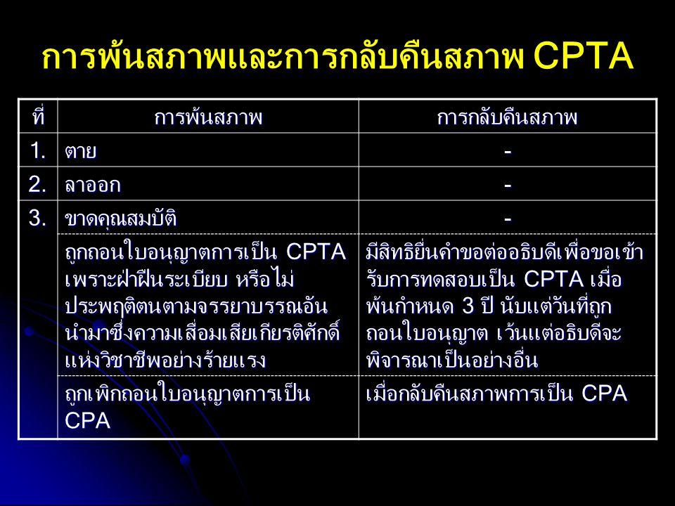 การพ้นสภาพและการกลับคืนสภาพ CPTA ที่การพ้นสภาพการกลับคืนสภาพ 1.ตาย- 2.ลาออก- 3.ขาดคุณสมบัติ- ถูกถอนใบอนุญาตการเป็น CPTA เพราะฝ่าฝืนระเบียบ หรือไม่ ประ