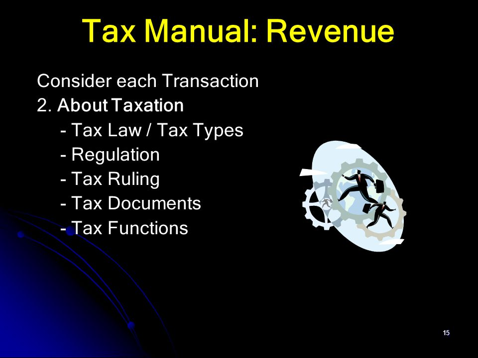 15 Tax Manual: Revenue Consider each Transaction 2. About Taxation - Tax Law / Tax Types - Regulation - Tax Ruling - Tax Documents - Tax Functions