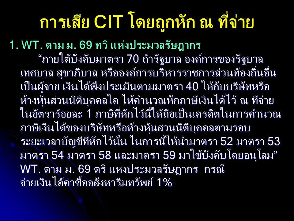 """การเสีย CIT โดยถูกหัก ณ ที่จ่าย 1. WT. ตาม ม. 69 ทวิ แห่งประมวลรัษฎากร """"ภายใต้บังคับมาตรา 70 ถ้ารัฐบาล องค์การของรัฐบาล เทศบาล สุขาภิบาล หรือองค์การบร"""
