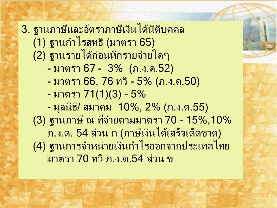 3. ฐานภาษีและอัตราภาษีเงินได้นิติบุคคล (1) ฐานกำไรสุทธิ (มาตรา 65) (2) ฐานรายได้ก่อนหักรายจ่ายใดๆ - มาตรา 67 - 3% (ภ.ง.ด.52) - มาตรา 66, 76 ทวิ - 5% (