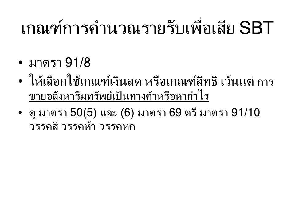 เกณฑ์การคำนวณรายรับเพื่อเสีย SBT มาตรา 91/8 ให้เลือกใช้เกณฑ์เงินสด หรือเกณฑ์สิทธิ เว้นแต่ การ ขายอสังหาริมทรัพย์เป็นทางค้าหรือหากำไร ดู มาตรา 50(5) และ (6) มาตรา 69 ตรี มาตรา 91/10 วรรคสี่ วรรคห้า วรรคหก