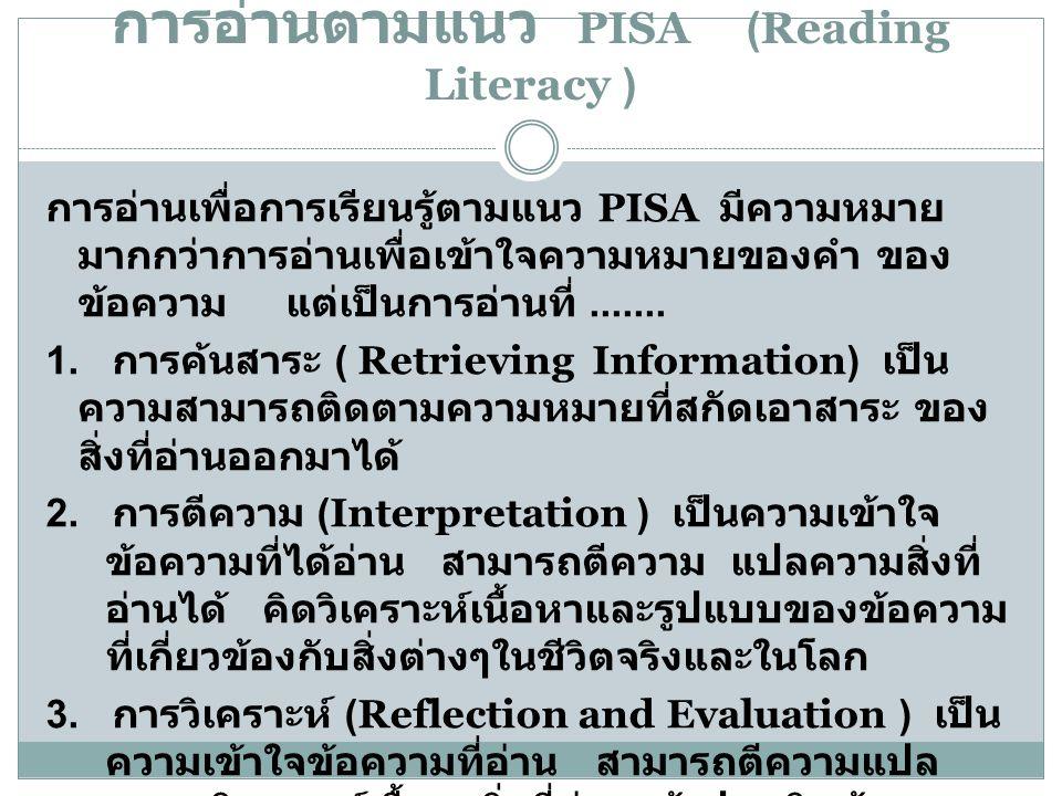 การอ่านตามแนว PISA (Reading Literacy ) การอ่านเพื่อการเรียนรู้ตามแนว PISA มีความหมาย มากกว่าการอ่านเพื่อเข้าใจความหมายของคำ ของ ข้อความ แต่เป็นการอ่าน