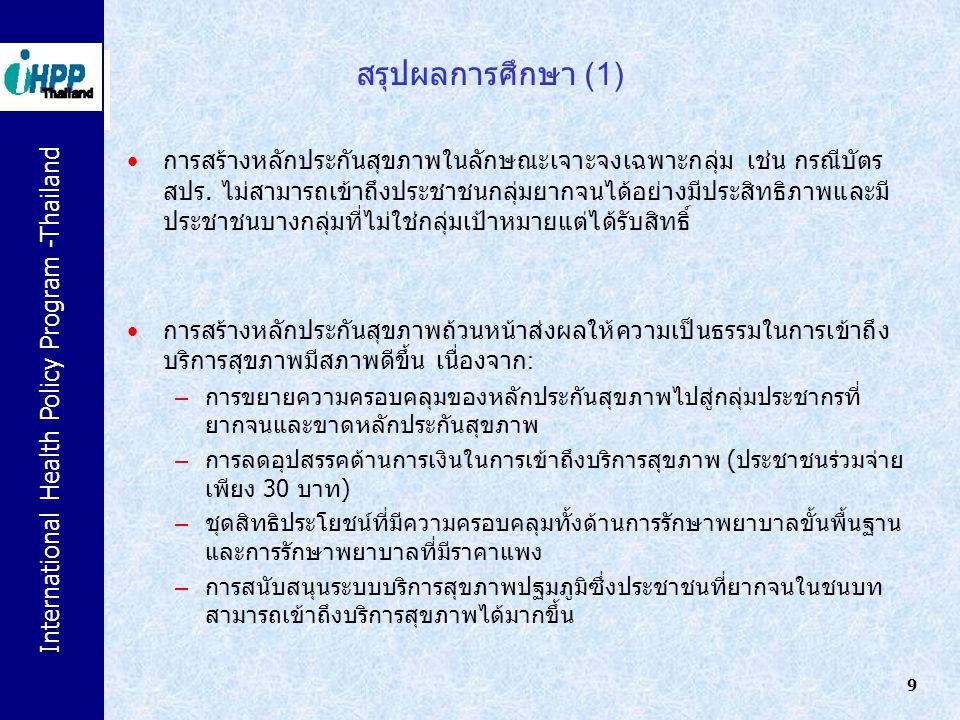 International Health Policy Program -Thailand 10 สรุปผลการศึกษา (2) สถานพยาบาลระดับปฐมภูมิ (สถานีอนามัย) และระดับทุติยภูมิ (โรงพยาบาล ชุมชน) มีลักษณะ pro-poor มากกว่าสถานพยาบาลระดับตติยภูมิ (โรงพยาบาล ศูนย์/รพ.ทั่วไป โรงพยาบาลมหาวิทยาลัย) และภาคเอกชน ระบบบริการสุขภาพของประเทศไทยมีลักษณะ pro-poor ก่อนการสร้าง หลักประกันสุขภาพถ้วนหน้า และสถานการณ์ความเป็นธรรมด้านสุขภาพมีสภาพ ที่ดีขึ้นภายหลังจากการดำเนินนโยบายฯ ไม่พบความแตกต่างอย่างมีนัยสำคัญเมื่อใช้ – ต้นทุนต่อหน่วยบริการสุขภาพในระดับประเทศกับระดับภาค หรือ – รายได้ต่อหัวประชากรของครัวเรือนกับดัชนีสินทรัพย์ (asset index) ในการคำนวณการได้รับประโยชน์จากทรัพยากรสุขภาพภาครัฐ (benefit incidence analysis) และการเข้าถึงบริการสุขภาพระหว่างก่อนและหลัง UC