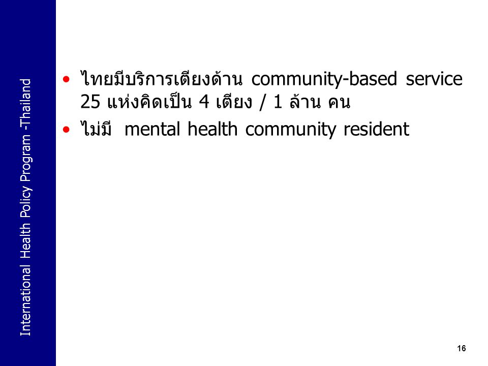 International Health Policy Program -Thailand 16 ไทยมีบริการเตียงด้าน community-based service 25 แห่งคิดเป็น 4 เตียง / 1 ล้าน คน ไม่มี mental health c