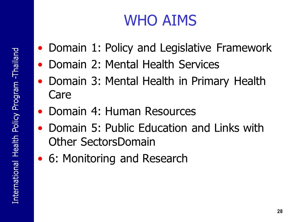 International Health Policy Program -Thailand 28 WHO AIMS Domain 1: Policy and Legislative Framework Domain 2: Mental Health Services Domain 3: Mental