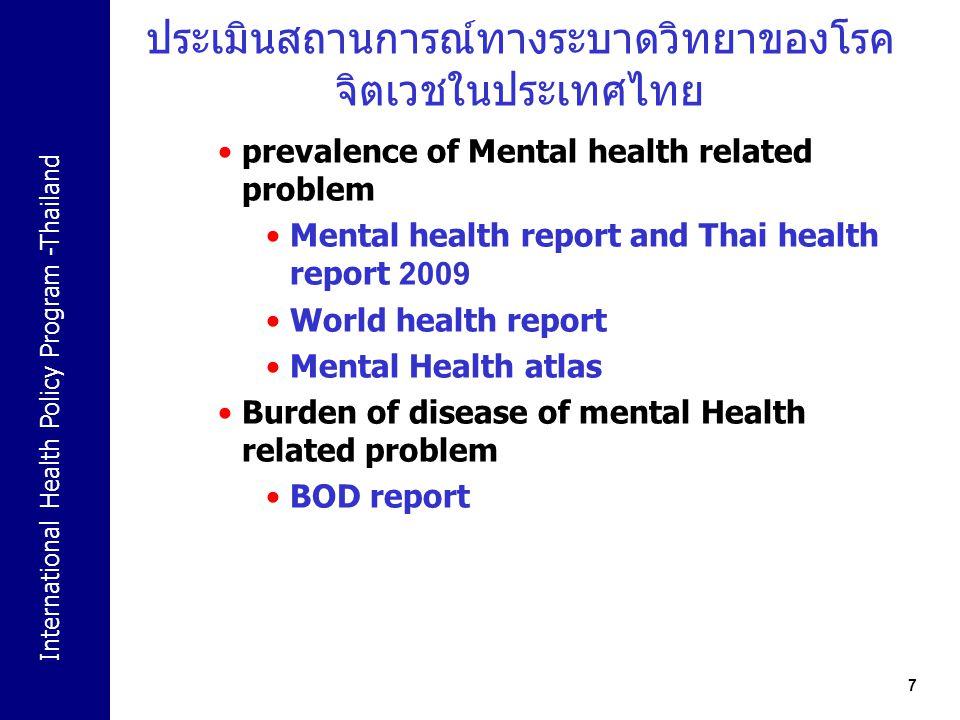 International Health Policy Program -Thailand 18 ศรีลังกา มีนโยบายสุขภาพจิตระดับชาติ มีระบบ traditional health care ร่วมด้วย มีการทำงานร่วมกับ องค์กรอิสสระเป็นอย่างดี มีการช่วยเหลือด้านจิตใจรวดเร็วในช่วงที่มีภัยธรรมชาติ มีการกระจายอำนาจการบริหารระบบบริการสุขภาพจิต ร่วมกับระบบริการสุขภาพอื่นๆ มีการบำบัดในรูปแบบศาสนาร่วมด้วย ไต้หวัน นโยบายสุขภาพจิตระดับกระทรวง มีระบบการจัดเก็บข้อมูลคล้ายคลึงกับประเทศไทย ความก้าวหน้าด้านสาธารณสุขโยรวมคล้ายกับประเทศไทย มีระบบการทำงานรวมกับองค์กรศาสนาขนาดใหญ่หลายแห่ง และมรการบูรณาการการดูแลด้านจิตใจร่วมกับการบริการ ทางการแพทย์ทั่วไป