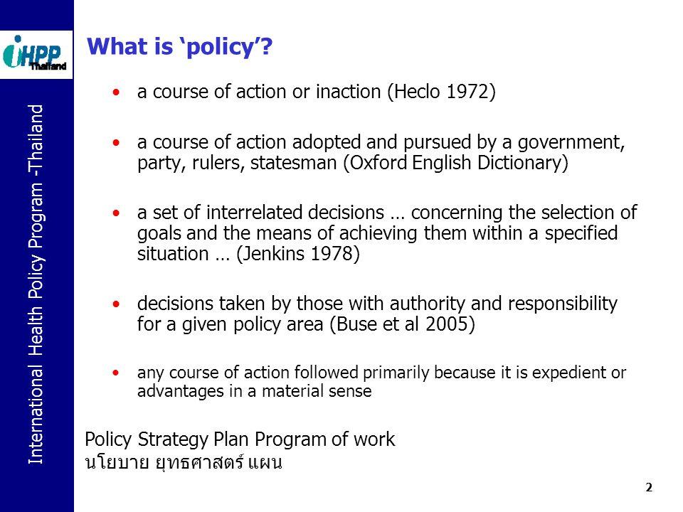International Health Policy Program -Thailand 13 กระบวนการนโยบาย policy process ขั้นตอนของกระบวนการ การตั้งวาระนโยบาย agenda setting การออกแบบนโยบาย Policy formulation การประเมินผล Evaluation การนำไปปฏิบัติ Implementation ผู้มีส่วนเกี่ยวข้อง Policy actors บริบทของนโยบาย Policy context