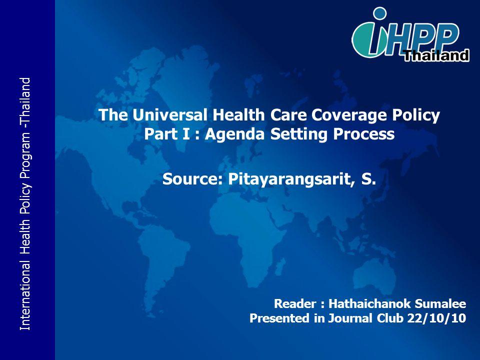 International Health Policy Program -Thailand Reader : Hathaichanok Sumalee Presented in Journal Club 22/10/10 The Universal Health Care Coverage Poli