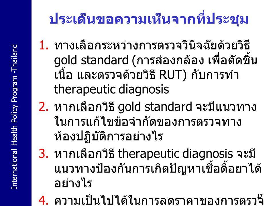 International Health Policy Program -Thailand ประเด็นขอความเห็นจากที่ประชุม 1. ทางเลือกระหว่างการตรวจวินิจฉัยด้วยวิธี gold standard ( การส่องกล้อง เพื