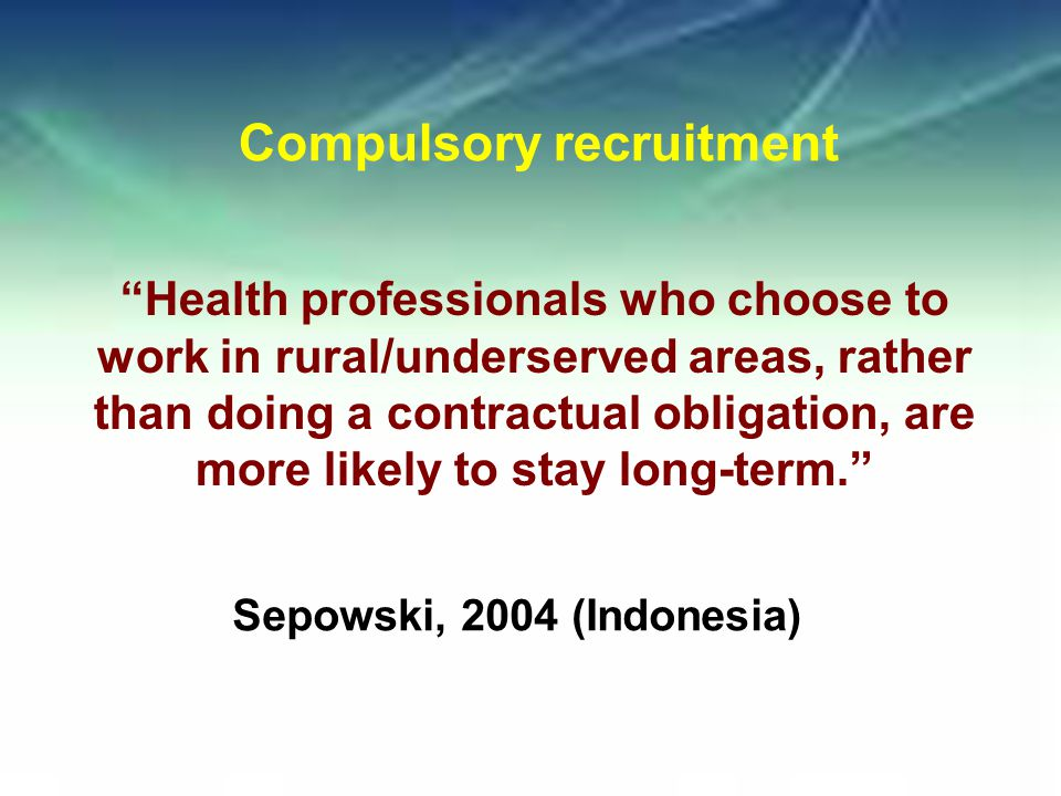 Health professionals who choose to work in rural/underserved areas, rather than doing a contractual obligation, are more likely to stay long-term. Compulsory recruitment Sepowski, 2004 (Indonesia)