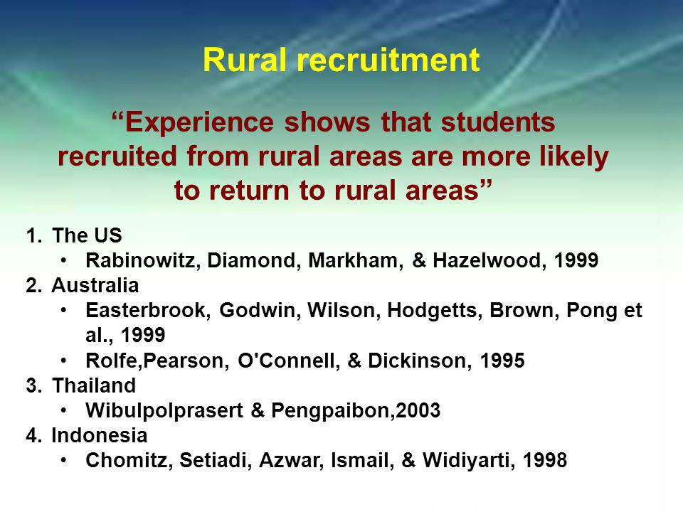 Rural recruitment 1.The US Rabinowitz, Diamond, Markham, & Hazelwood, 1999 2.Australia Easterbrook, Godwin, Wilson, Hodgetts, Brown, Pong et al., 1999 Rolfe,Pearson, O Connell, & Dickinson, 1995 3.Thailand Wibulpolprasert & Pengpaibon,2003 4.Indonesia Chomitz, Setiadi, Azwar, Ismail, & Widiyarti, 1998 Experience shows that students recruited from rural areas are more likely to return to rural areas