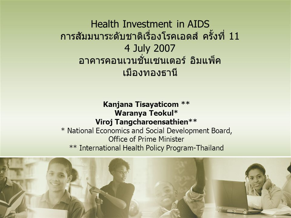 Health Investment in AIDS การสัมมนาระดับชาติเรื่องโรคเอดส์ ครั้งที่ 11 4 July 2007 อาคารคอนเวนชั่นเซนเตอร์ อิมแพ็ค เมืองทองธานี Kanjana Tisayaticom ** Waranya Teokul* Viroj Tangcharoensathien** * National Economics and Social Development Board, Office of Prime Minister ** International Health Policy Program-Thailand
