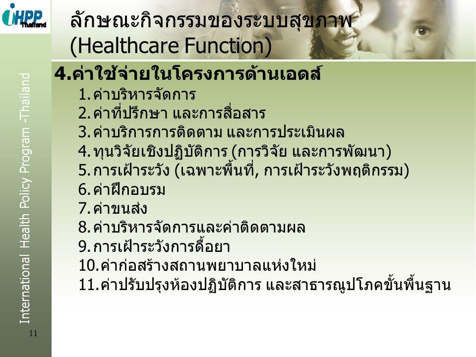 International Health Policy Program -Thailand 11 ลักษณะกิจกรรมของระบบสุขภาพ (Healthcare Function) 4.ค่าใช้จ่ายในโครงการด้านเอดส์ 1.ค่าบริหารจัดการ 2.ค่าที่ปรึกษา และการสื่อสาร 3.ค่าบริการการติดตาม และการประเมินผล 4.ทุนวิจัยเชิงปฏิบัติการ (การวิจัย และการพัฒนา) 5.การเฝ้าระวัง (เฉพาะพื้นที่, การเฝ้าระวังพฤติกรรม) 6.ค่าฝึกอบรม 7.ค่าขนส่ง 8.ค่าบริหารจัดการและค่าติดตามผล 9.การเฝ้าระวังการดื้อยา 10.ค่าก่อสร้างสถานพยาบาลแห่งใหม่ 11.ค่าปรับปรุงห้องปฏิบัติการ และสาธารณูปโภคขั้นพื้นฐาน