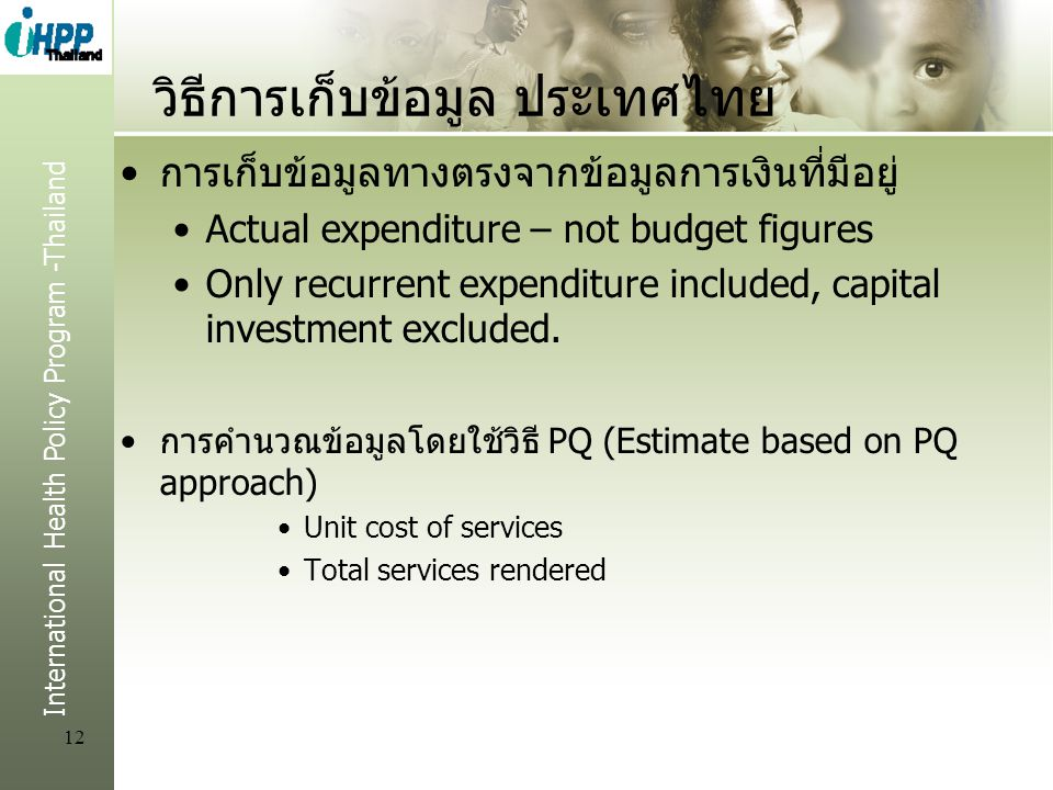 International Health Policy Program -Thailand 12 วิธีการเก็บข้อมูล ประเทศไทย การเก็บข้อมูลทางตรงจากข้อมูลการเงินที่มีอยู่ Actual expenditure – not budget figures Only recurrent expenditure included, capital investment excluded.