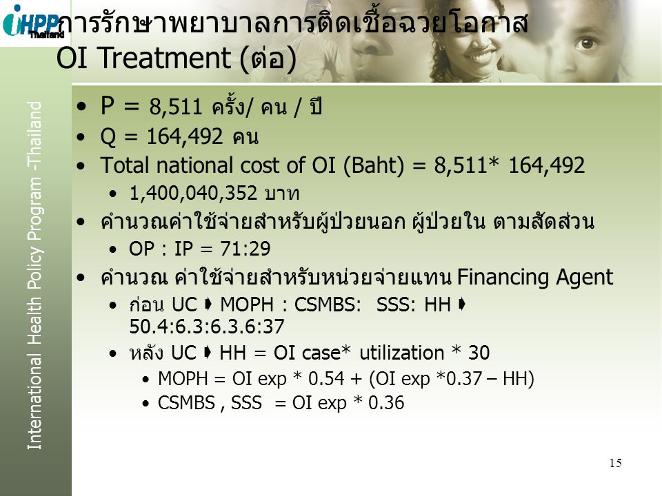 International Health Policy Program -Thailand P = 8,511 ครั้ง/ คน / ปี Q = 164,492 คน Total national cost of OI (Baht) = 8,511* 164,492 1,400,040,352 บาท คำนวณค่าใช้จ่ายสำหรับผู้ป่วยนอก ผู้ป่วยใน ตามสัดส่วน OP : IP = 71:29 คำนวณ ค่าใช้จ่ายสำหรับหน่วยจ่ายแทน Financing Agent ก่อน UC  MOPH : CSMBS: SSS: HH  50.4:6.3:6.3.6:37 หลัง UC  HH = OI case* utilization * 30 MOPH = OI exp * 0.54 + (OI exp *0.37 – HH) CSMBS, SSS = OI exp * 0.36 15 การรักษาพยาบาลการติดเชื้อฉวยโอกาส OI Treatment (ต่อ)
