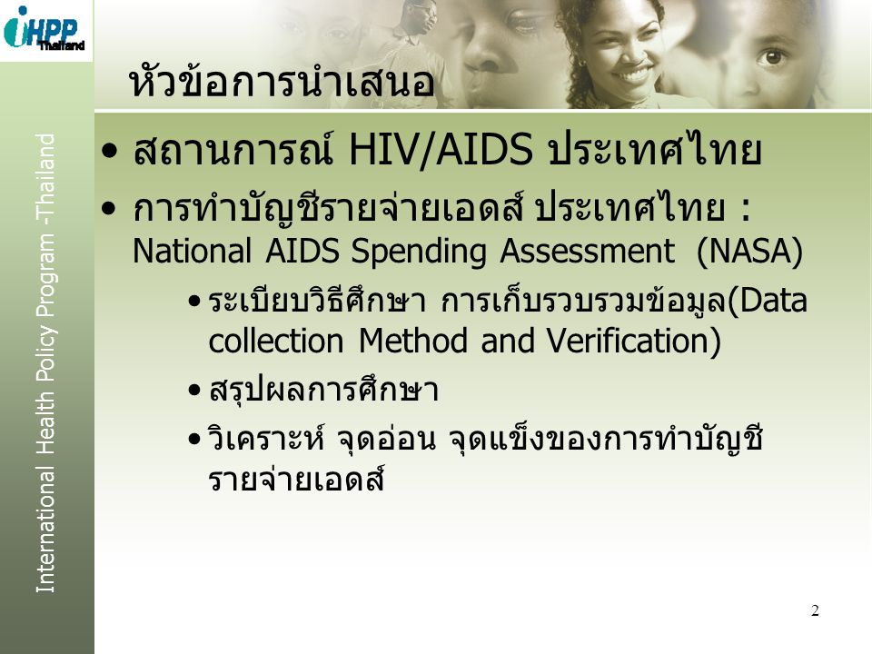 International Health Policy Program -Thailand หัวข้อการนำเสนอ สถานการณ์ HIV/AIDS ประเทศไทย การทำบัญชีรายจ่ายเอดส์ ประเทศไทย : National AIDS Spending Assessment (NASA) ระเบียบวิธีศึกษา การเก็บรวบรวมข้อมูล(Data collection Method and Verification) สรุปผลการศึกษา วิเคราะห์ จุดอ่อน จุดแข็งของการทำบัญชี รายจ่ายเอดส์ 2