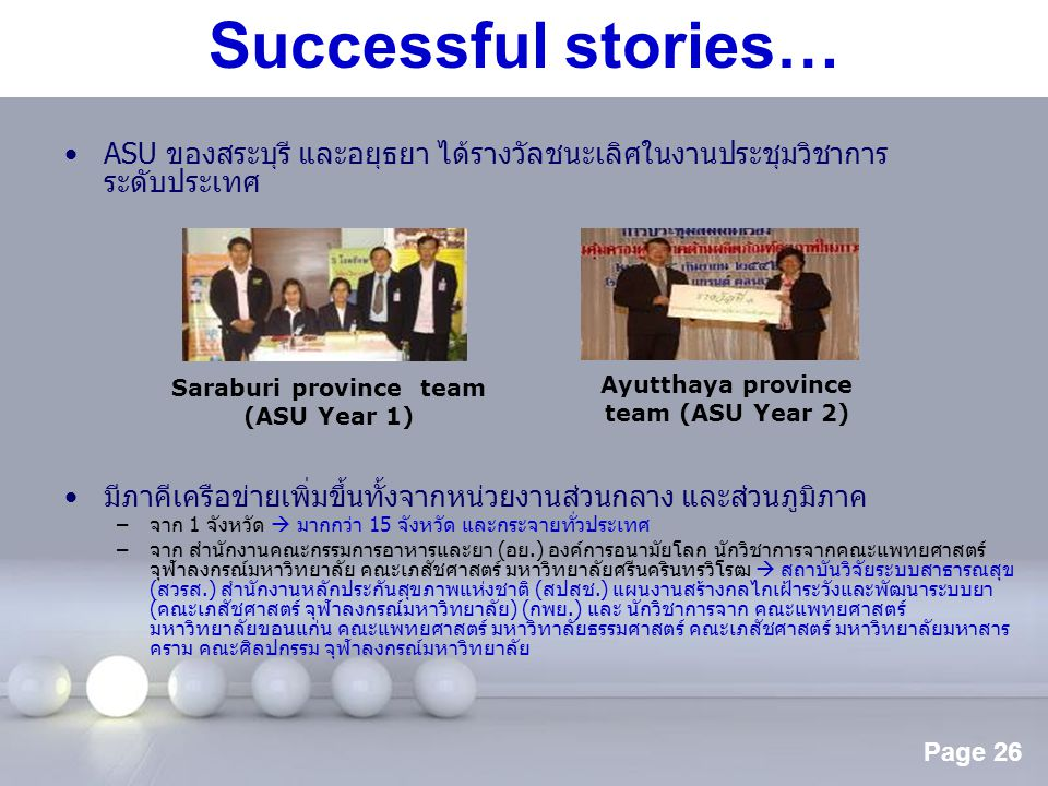 Page 26 Successful stories… ASU ของสระบุรี และอยุธยา ได้รางวัลชนะเลิศในงานประชุมวิชาการ ระดับประเทศ มีภาคีเครือข่ายเพิ่มขึ้นทั้งจากหน่วยงานส่วนกลาง แล