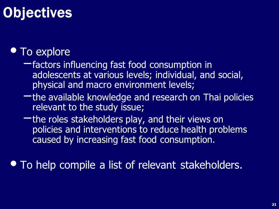 21 Objectives To explore – factors influencing fast food consumption in adolescents at various levels; individual, and social, physical and macro environment levels; – the available knowledge and research on Thai policies relevant to the study issue; – the roles stakeholders play, and their views on policies and interventions to reduce health problems caused by increasing fast food consumption.