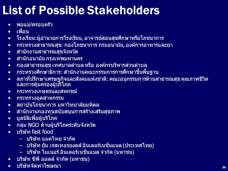 26 List of Possible Stakeholders พ่อแม่/ครอบครัว เพื่อน โรงเรียน:ผู้อำนวยการโรงเรียน, อาจารย์สอนสุขศึกษาหรือโภชนาการ กระทรวงสาธารณสุข: กองโภชนาการ กรม