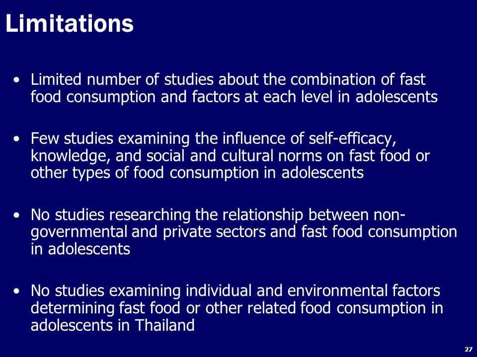 27 Limited number of studies about the combination of fast food consumption and factors at each level in adolescents Few studies examining the influence of self-efficacy, knowledge, and social and cultural norms on fast food or other types of food consumption in adolescents No studies researching the relationship between non- governmental and private sectors and fast food consumption in adolescents No studies examining individual and environmental factors determining fast food or other related food consumption in adolescents in Thailand Limitations