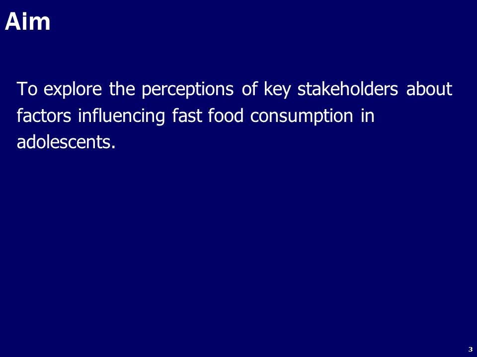 4 1.To review the literature on factors influencing fast food intake in adolescents; 2.To identify stakeholders who can influence, or are affected by, fast food consumption in Thai adolescents (aged 15-18 years); 3.To use semi-structured interviews with stakeholders to investigate the perceptions of key stakeholders from government, non-government and private sectors concerning factors influencing fast food consumption in adolescents; 4.Based on the findings, to make recommendations for national government policy on potential approaches to reduce fast food intake, and improve the diets of Thai adolescents.