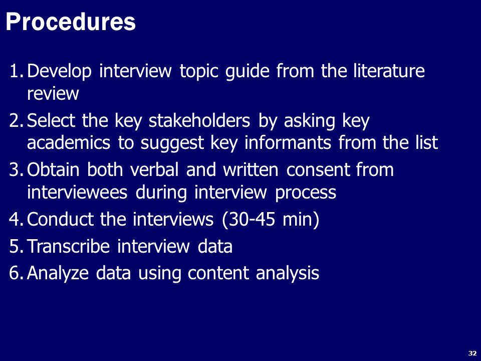 32 Procedures 1.Develop interview topic guide from the literature review 2.Select the key stakeholders by asking key academics to suggest key informants from the list 3.Obtain both verbal and written consent from interviewees during interview process 4.Conduct the interviews (30-45 min) 5.Transcribe interview data 6.Analyze data using content analysis