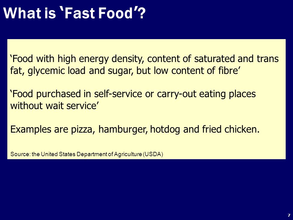 7 What is ' Fast Food ' ? 'Food with high energy density, content of saturated and trans fat, glycemic load and sugar, but low content of fibre' 'Food