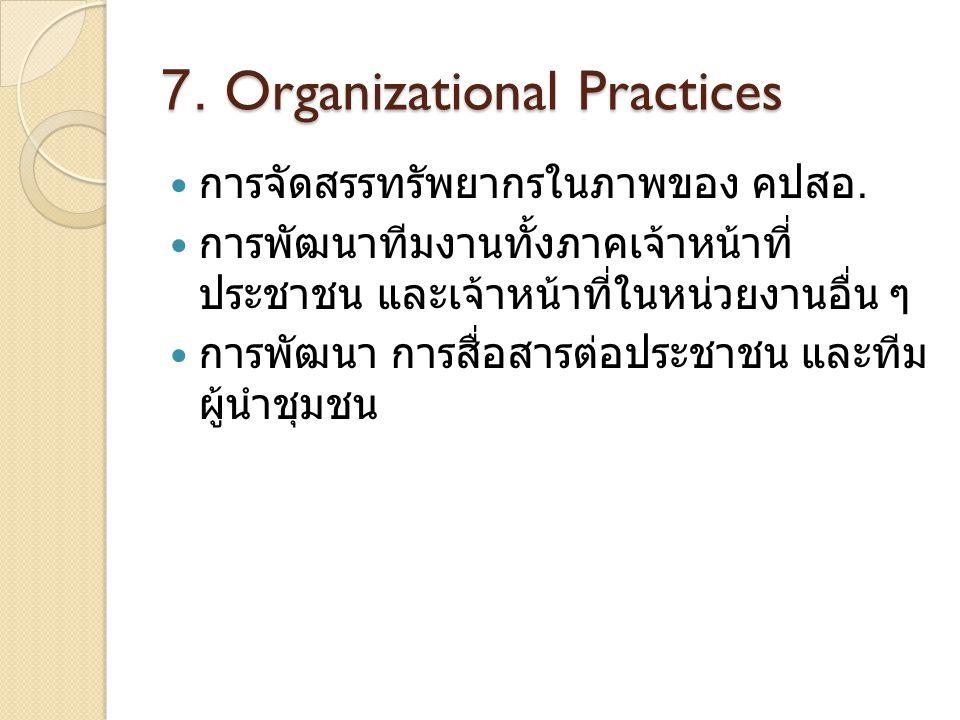 7. Organizational Practices การจัดสรรทรัพยากรในภาพของ คปสอ. การพัฒนาทีมงานทั้งภาคเจ้าหน้าที่ ประชาชน และเจ้าหน้าที่ในหน่วยงานอื่น ๆ การพัฒนา การสื่อสา