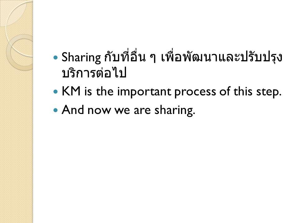 Sharing กับที่อื่น ๆ เพื่อพัฒนาและปรับปรุง บริการต่อไป KM is the important process of this step. And now we are sharing.