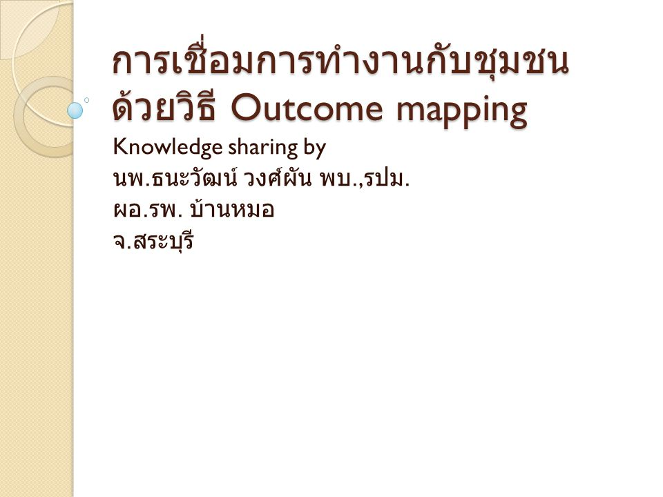 Outcome mapping การบูรณาการเพื่อเป้าหมายเดียวกัน ประชาชน ◦ พัฒนาบริการให้มีความครบถ้วนสะดวกรวดเร็ว ถูกต้อง ปลอดภัย โรงพยาบาล ◦ ลดความแออัด ◦ การลดความสูญเสียในระบบออกไป และเชื่อม รอยต่อของบริการ รัฐบาล ◦ ต้องการจัดตั้งโรงพยาบาลส่งเสริมสุขภาพระดับ ตำบล
