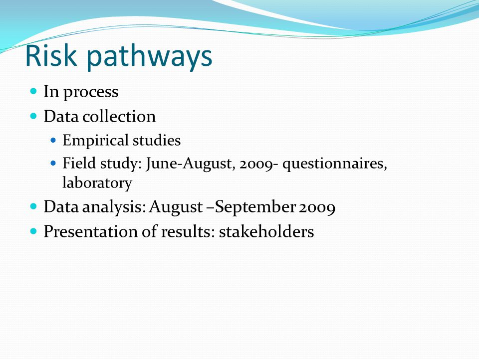 Risk pathways In process Data collection Empirical studies Field study: June-August, 2009- questionnaires, laboratory Data analysis: August –September