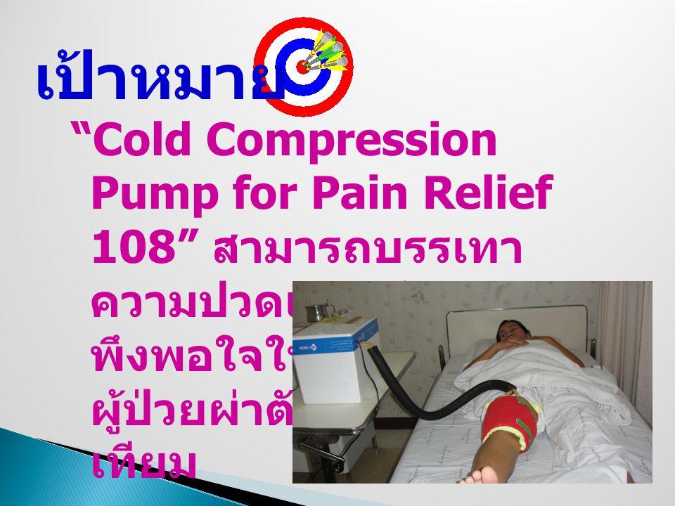 Cold Compression Pump for Pain Relief 108 สามารถบรรเทา ความปวดและสร้างความ พึงพอใจในการใช้ใน ผู้ป่วยผ่าตัดใส่ข้อเข่า เทียม เป้าหมาย