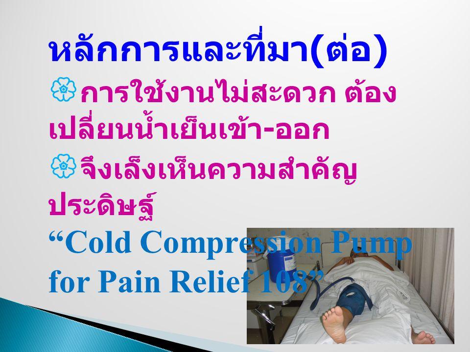 หลักการและที่มา ( ต่อ )  การใช้งานไม่สะดวก ต้อง เปลี่ยนน้ำเย็นเข้า - ออก  จึงเล็งเห็นความสำคัญ ประดิษฐ์ Cold Compression Pump for Pain Relief 108