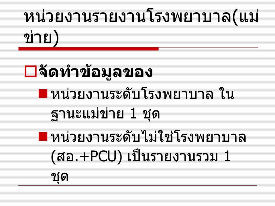 หน่วยงานรายงานโรงพยาบาล ( แม่ ข่าย )  จัดทำข้อมูลของ หน่วยงานระดับโรงพยาบาล ใน ฐานะแม่ข่าย 1 ชุด หน่วยงานระดับไม่ใช่โรงพยาบาล ( สอ.+PCU) เป็นรายงานรว