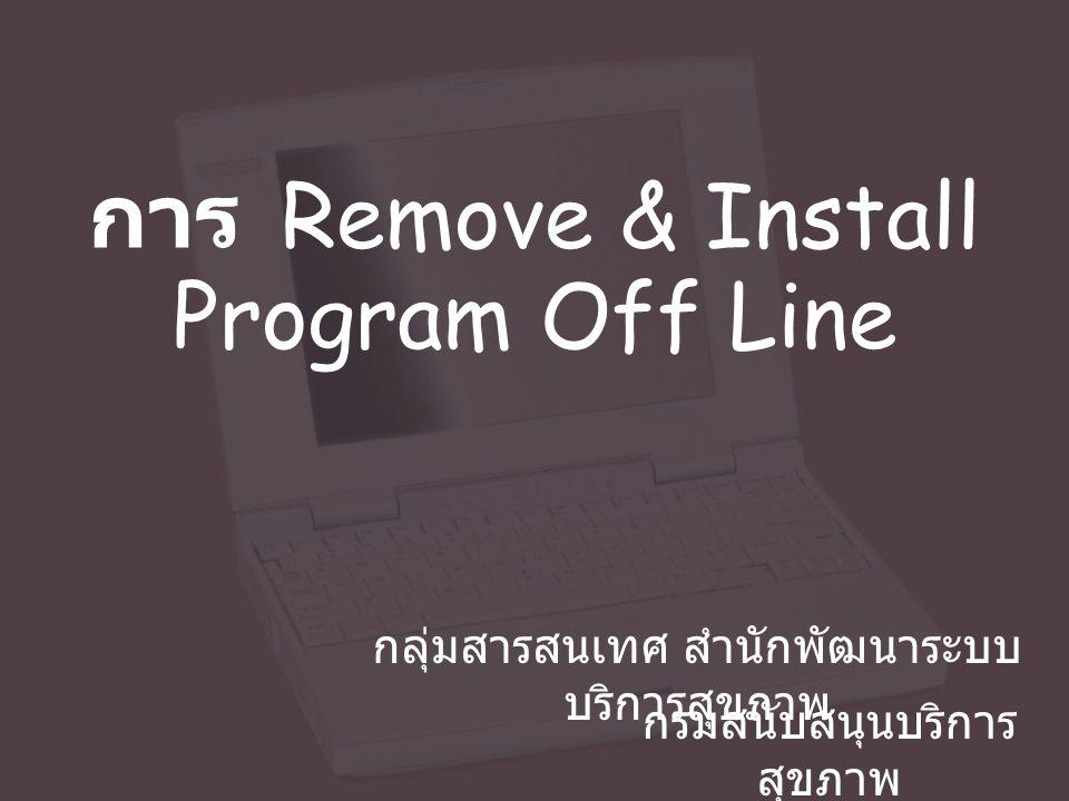 การ Remove & Install Program Off Line กลุ่มสารสนเทศ สำนักพัฒนาระบบ บริการสุขภาพ กรมสนับสนุนบริการ สุขภาพ