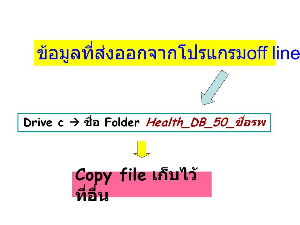 Drive c  ชื่อ Folder Health_DB_50_ ชื่อรพ ข้อมูลที่ส่งออกจากโปรแกรม off line จะอยู่ที่ Copy file เก็บไว้ ที่อื่น