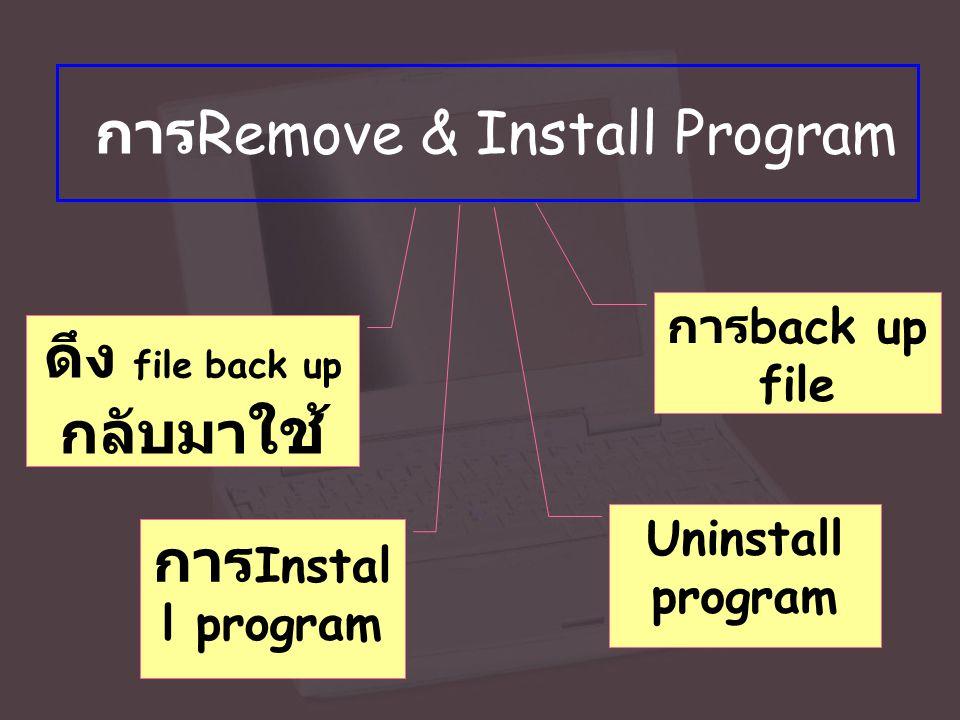 การ Remove & Install Program การ back up file Uninstall program ดึง file back up กลับมา ใช้ การ Instal l program