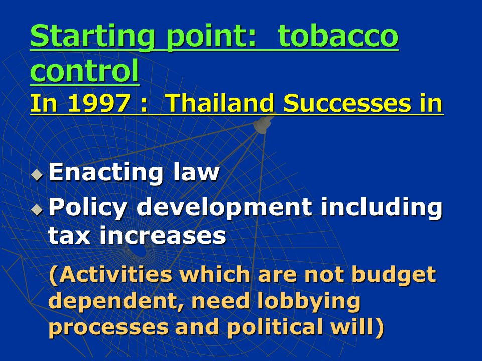 Starting point: tobacco control In 1997 : Thailand Successes in  Enacting law  Policy development including tax increases (Activities which are not budget dependent, need lobbying processes and political will) (Activities which are not budget dependent, need lobbying processes and political will)