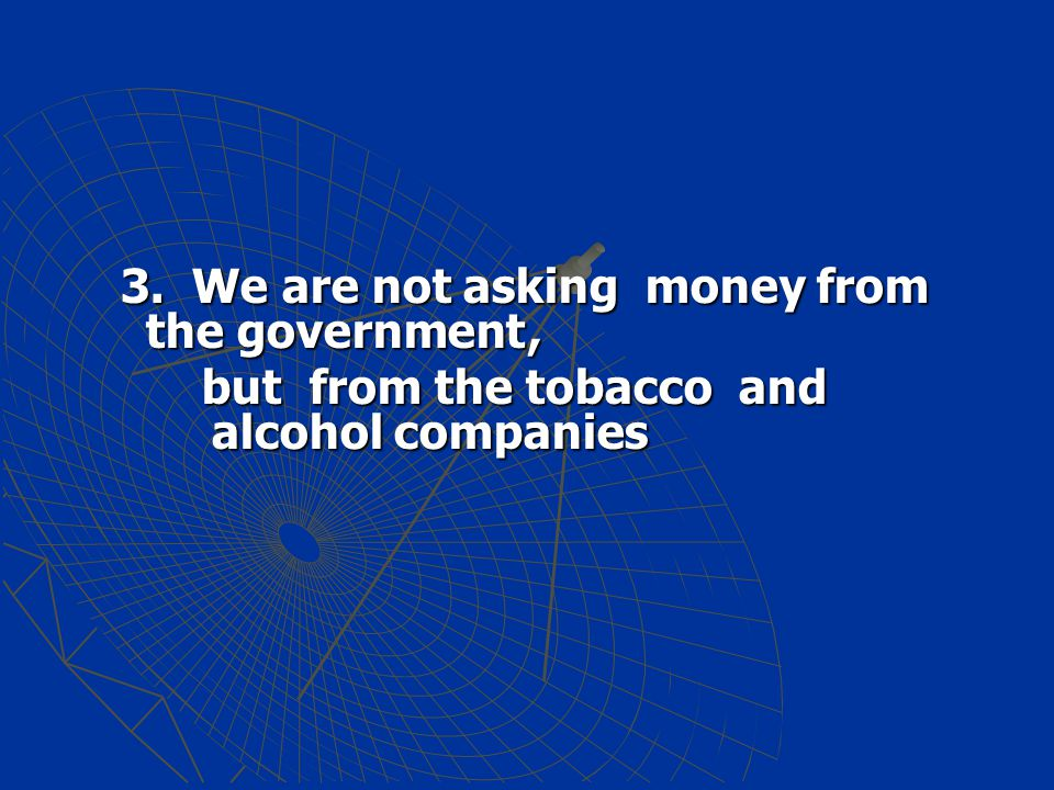 3. We are not asking money from the government, 3. We are not asking money from the government, but from the tobaccoand alcohol companies but from the