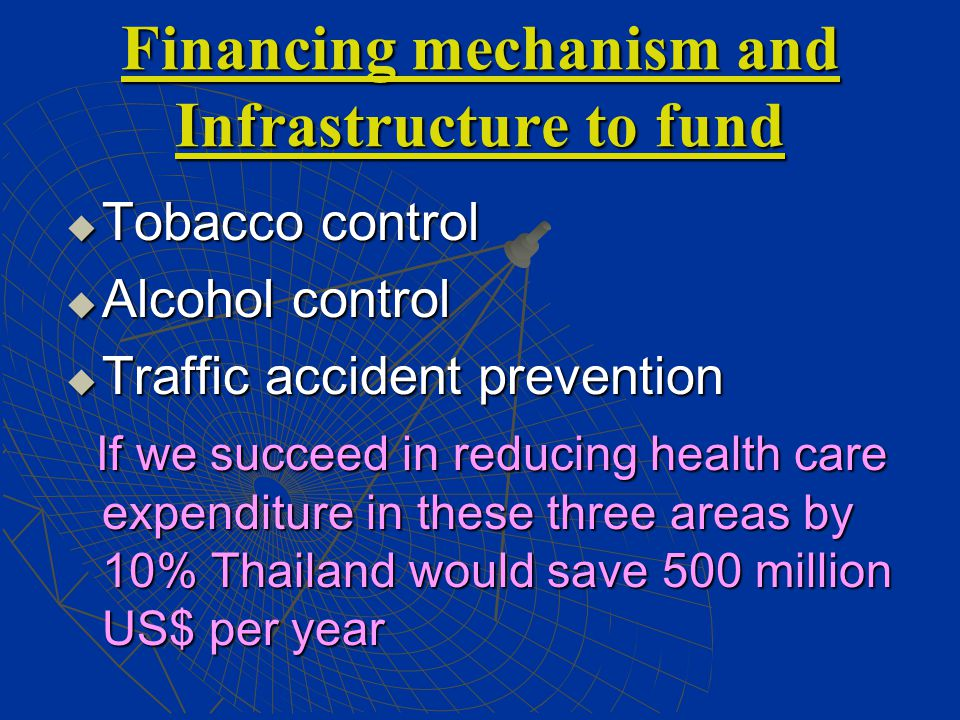 Financing mechanism and Infrastructure to fund  Tobacco control  Alcohol control  Traffic accident prevention If we succeed in reducing health care