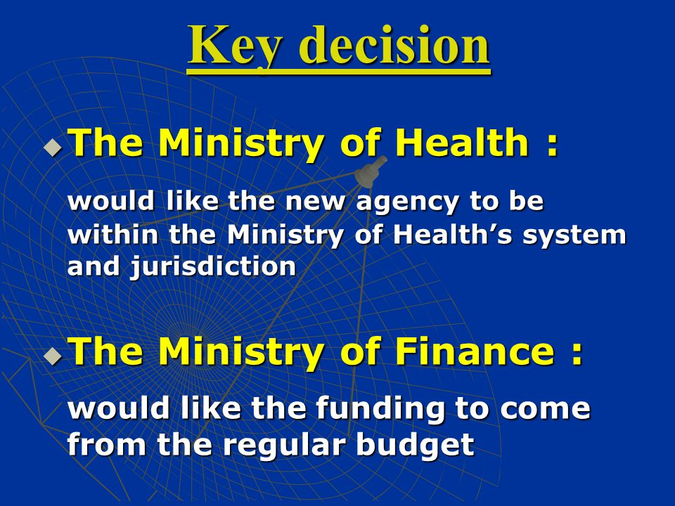 Key decision  The Ministry of Health : would like the new agency to be within the Ministry of Health's system and jurisdiction  The Ministry of Finance : would like the funding to come from the regular budget