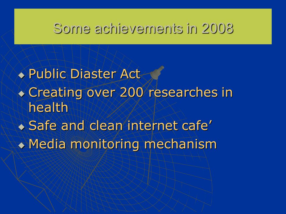  Public Diaster Act  Creating over 200 researches in health  Safe and clean internet cafe'  Media monitoring mechanism Some achievements in 2008