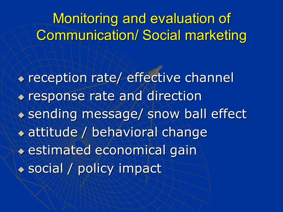 Monitoring and evaluation of Communication/ Social marketing  reception rate/ effective channel  response rate and direction  sending message/ snow ball effect  attitude / behavioral change  estimated economical gain  social / policy impact