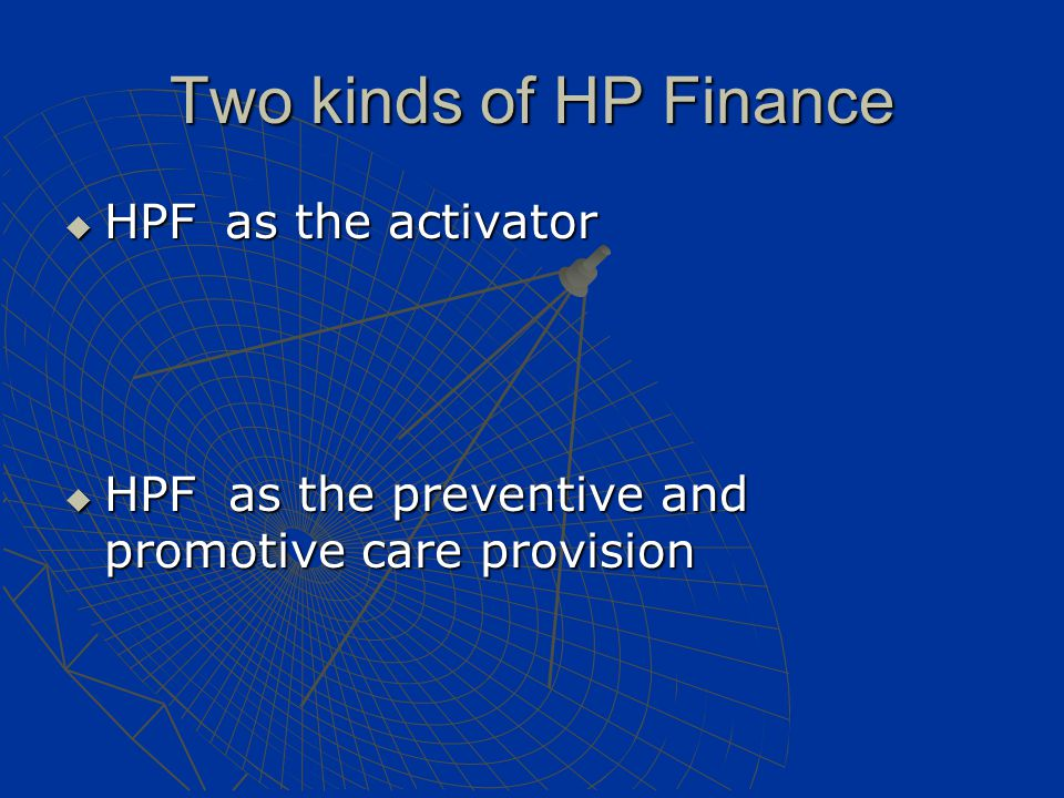 Two kinds of HP Finance  HPF as the activator - create and coordinate HP activities of related sectors - create and coordinate HP activities of related sectors - social determinants approach - social determinants approach - activated mostly through policy advocacy and social mobilization - activated mostly through policy advocacy and social mobilization  HPF as the preventive and promotive care provision