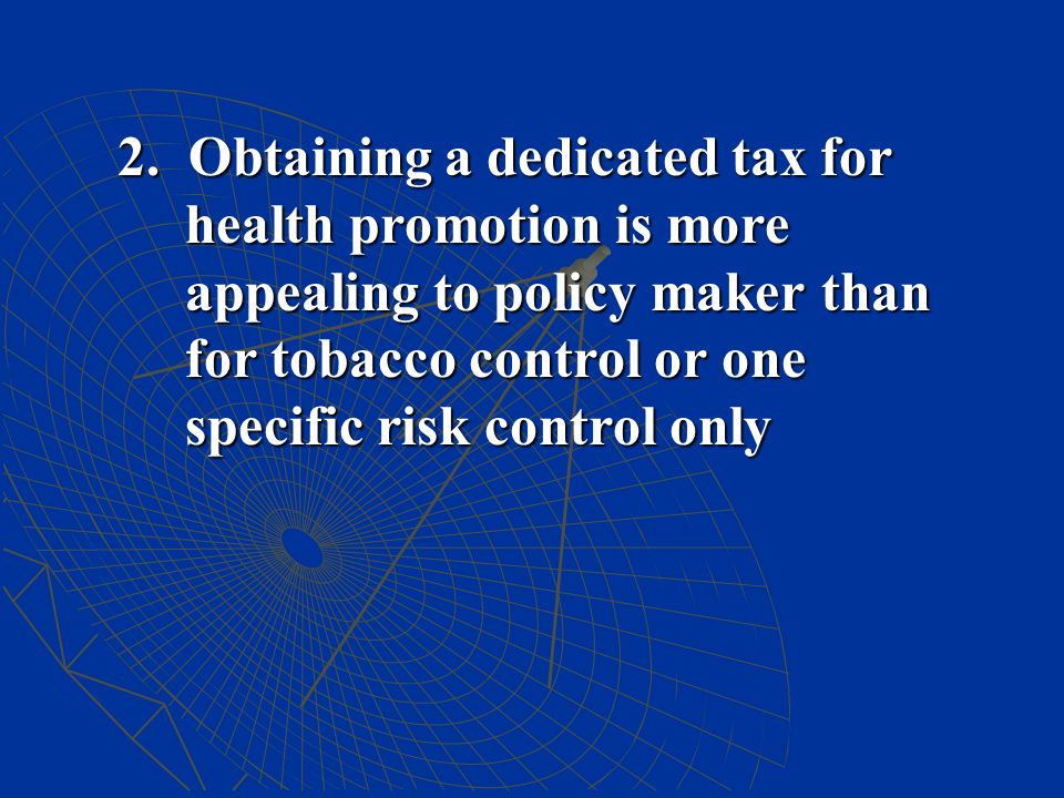 2. Obtaining a dedicated tax for health promotion is more appealing to policy maker than for tobacco control or one specific risk control only
