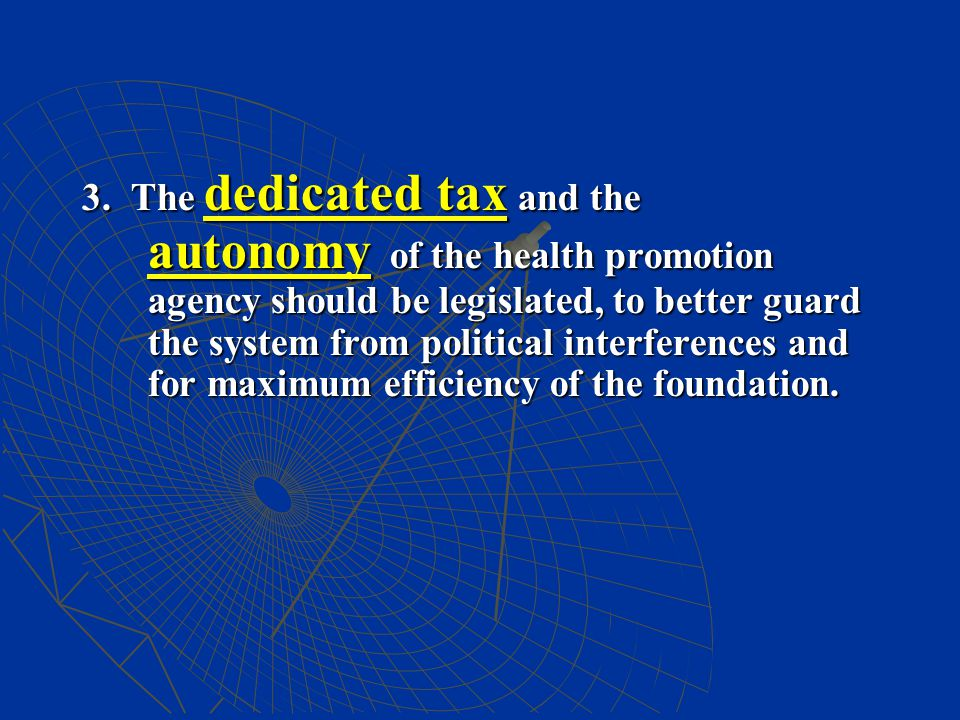 3. The dedicated tax and the autonomy of the health promotion agency should be legislated, to better guard the system from political interferences and