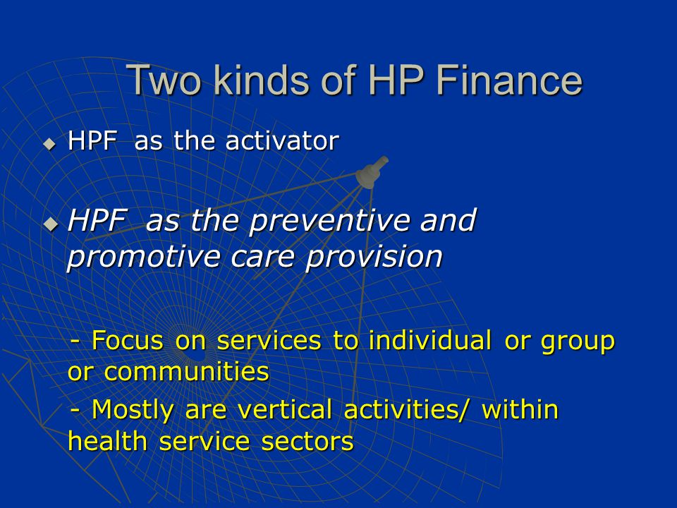 Two kinds of HP Finance  HPF as the activator  HPF as the preventive and promotive care provision - Focus on services to individual or group or communities - Focus on services to individual or group or communities - Mostly are vertical activities/ within health service sectors - Mostly are vertical activities/ within health service sectors