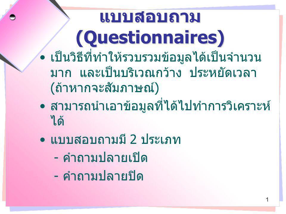 2 คำถามปลายเปิด - เป็นคำถามที่มีอิสระในการตอบ - ซึ่งไม่ควรตั้งคำถามที่เปิดกว้างเกินไป ( ยาก แก่การวิเคราะห์และชวนสับสน ) - ประโยชน์คือ จะได้ข้อมูลที่ละเอียดนำไปเป็น ข้อเสนอแนะได้ แบบสอบถาม ( ต่อ )