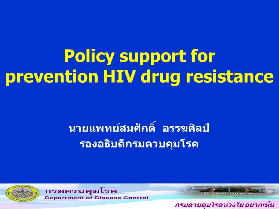 กรมควบคุมโรคห่วงใย อยากเห็น คนไทยสุขภาพดี 1 Policy support for prevention HIV drug resistance นายแพทย์สมศักดิ์ อรรฆศิลป์ รองอธิบดีกรมควบคุมโรค