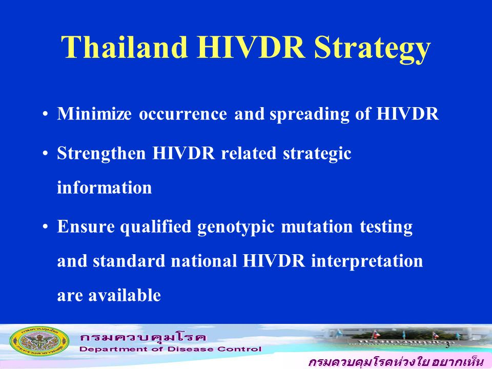 กรมควบคุมโรคห่วงใย อยากเห็น คนไทยสุขภาพดี 3 Thailand HIVDR Strategy Minimize occurrence and spreading of HIVDR Strengthen HIVDR related strategic information Ensure qualified genotypic mutation testing and standard national HIVDR interpretation are available